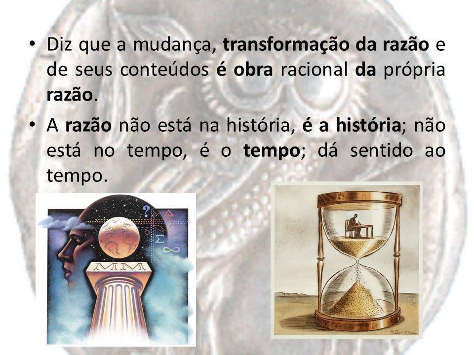 Diz que a mudança, transformação da razão e de seus conteúdos é obra racional da própria razão.