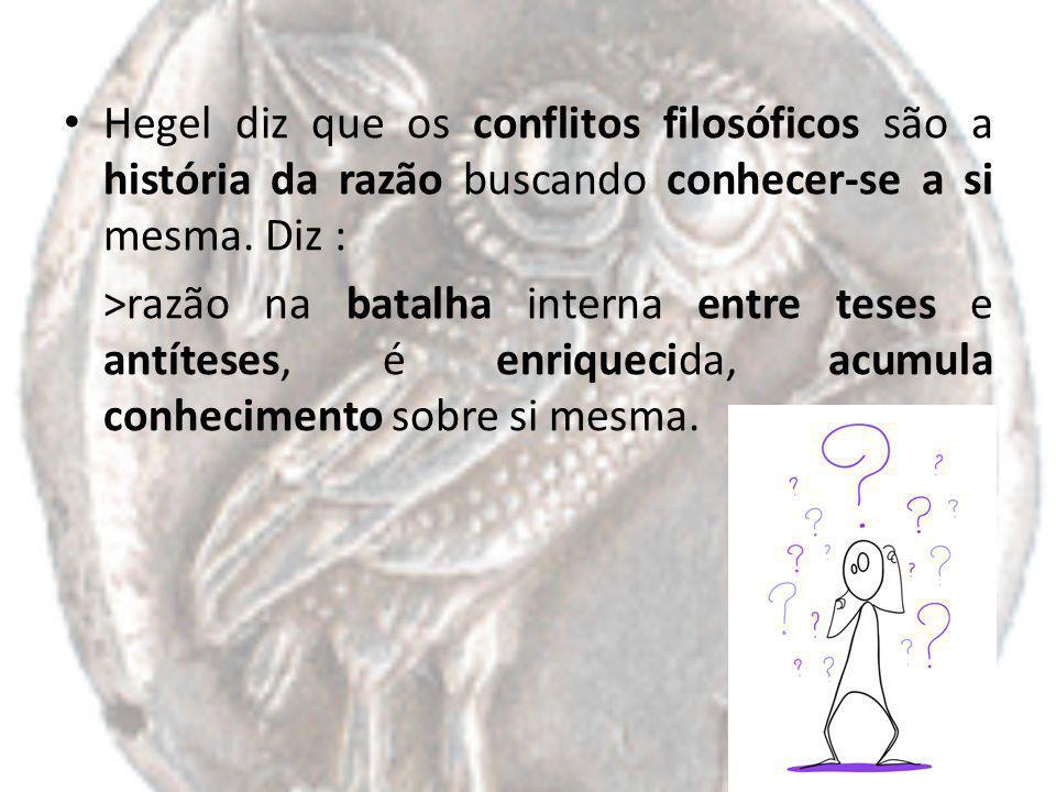 Hegel diz que os conflitos filosóficos são a história da razão buscando conhecer-se a si mesma. Diz :