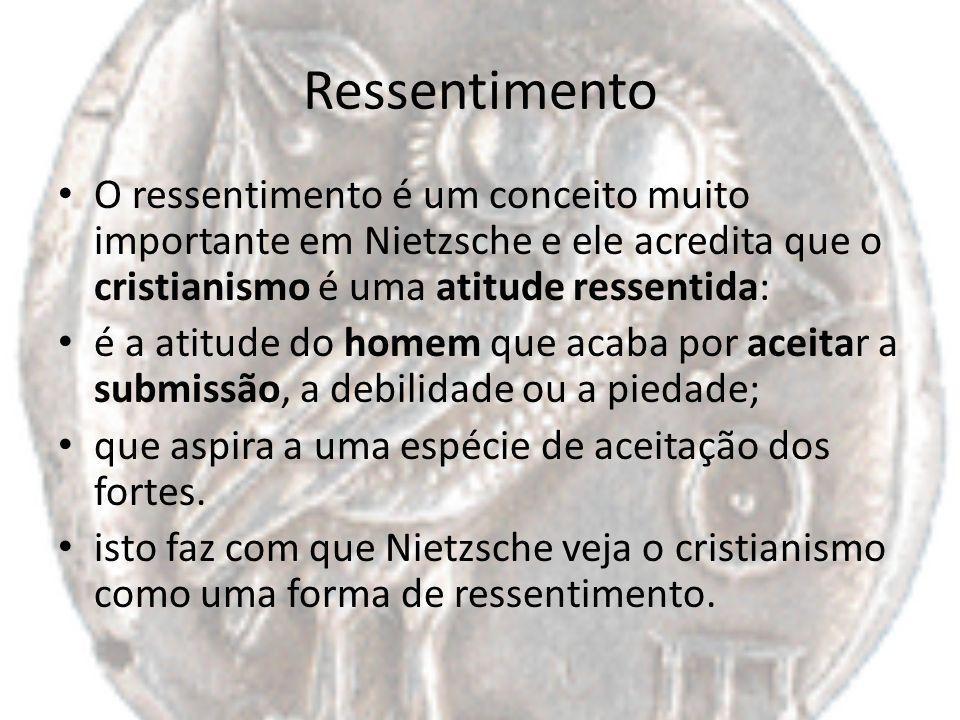 Ressentimento O ressentimento é um conceito muito importante em Nietzsche e ele acredita que o cristianismo é uma atitude ressentida: