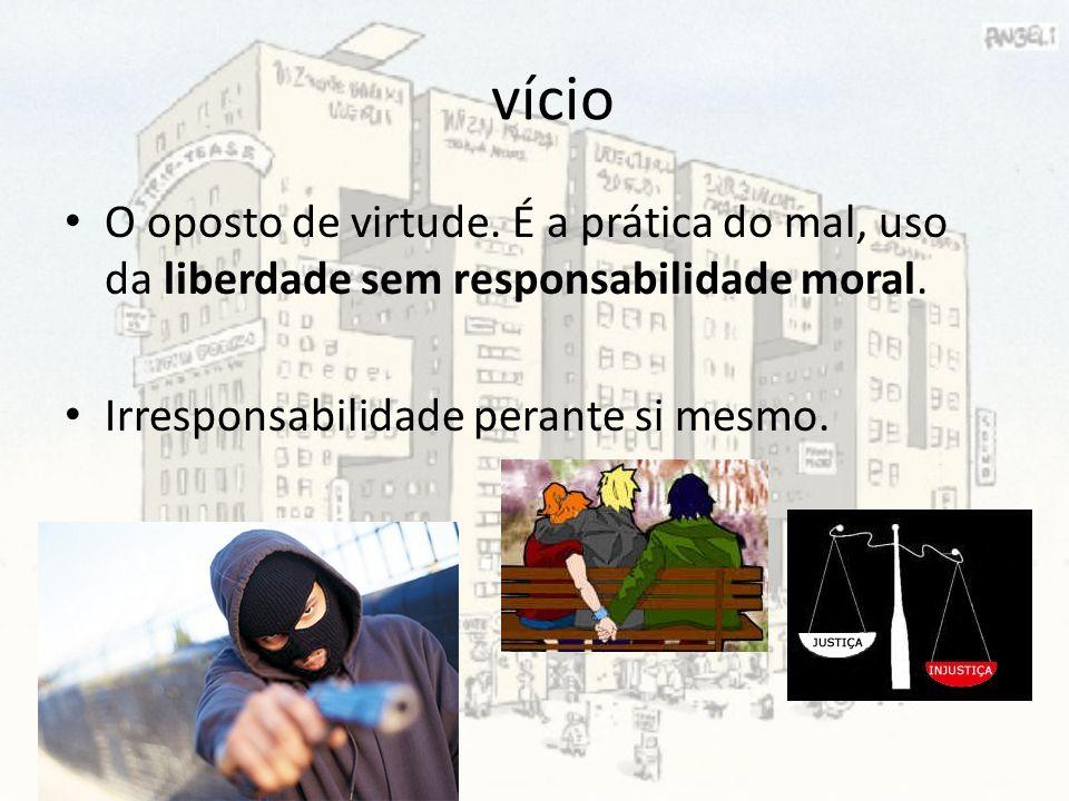 vício O oposto de virtude. É a prática do mal, uso da liberdade sem responsabilidade moral.