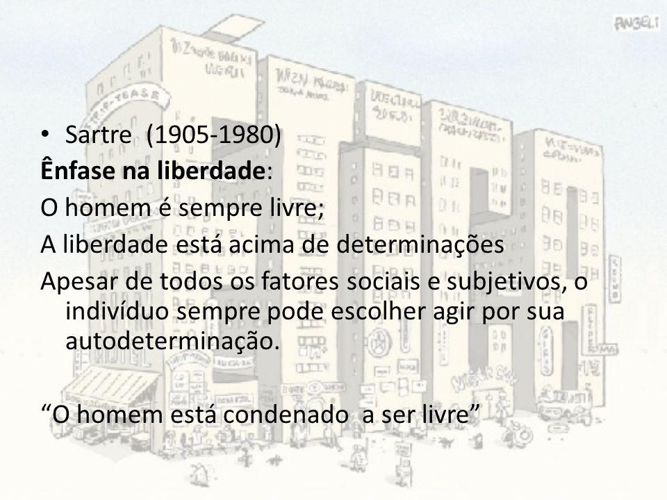 Sartre (1905-1980) Ênfase na liberdade: O homem é sempre livre; A liberdade está acima de determinações.