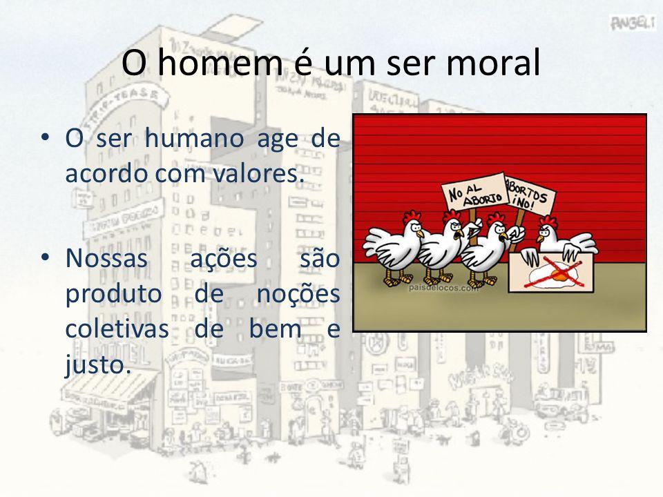 O homem é um ser moral O ser humano age de acordo com valores.