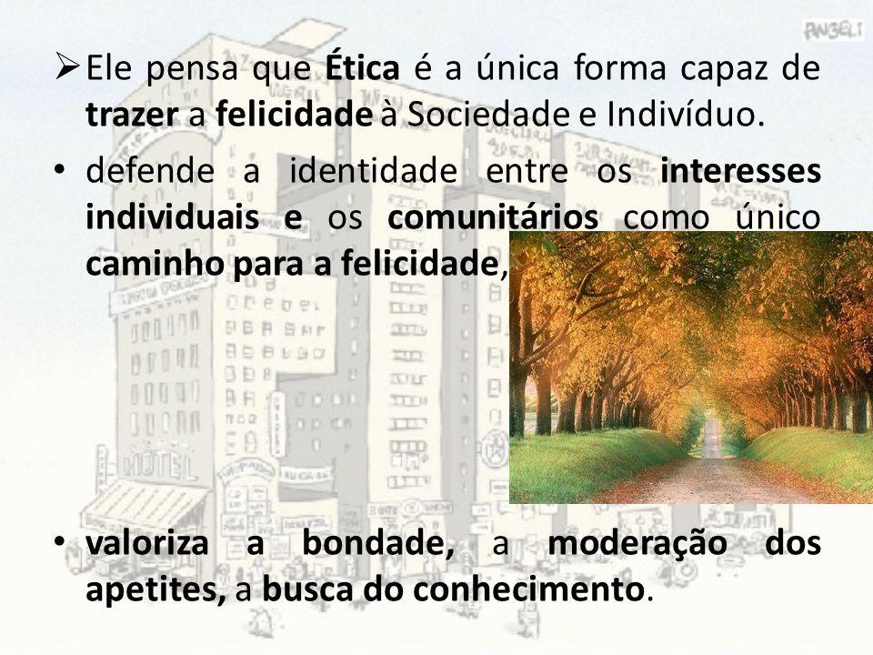 Ele pensa que Ética é a única forma capaz de trazer a felicidade à Sociedade e Indivíduo.
