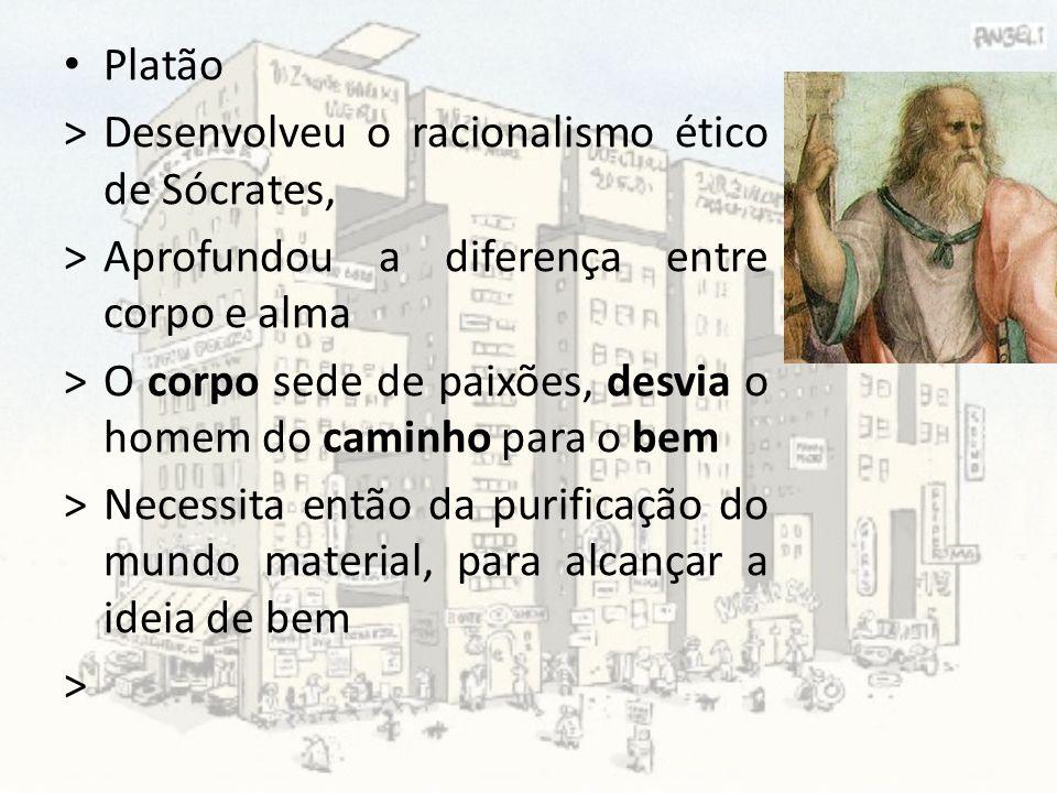 Platão > Desenvolveu o racionalismo ético de Sócrates, > Aprofundou a diferença entre corpo e alma.