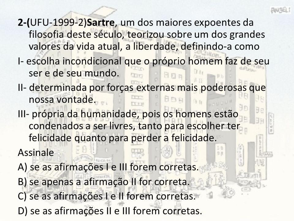 2-(UFU-1999-2)Sartre, um dos maiores expoentes da filosofia deste século, teorizou sobre um dos grandes valores da vida atual, a liberdade, definindo-a como