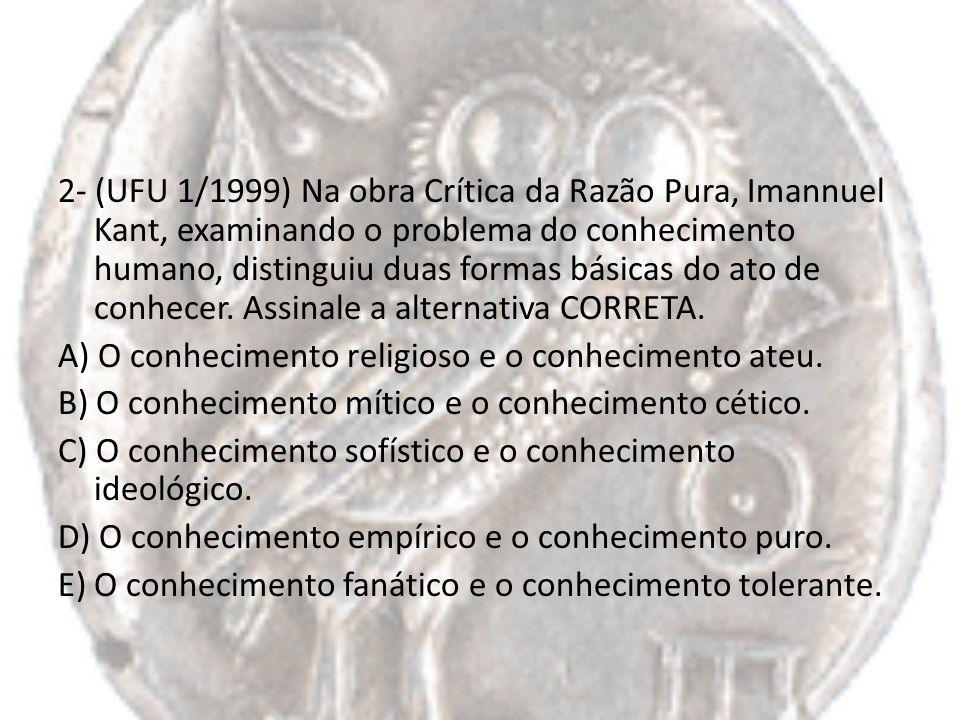2- (UFU 1/1999) Na obra Crítica da Razão Pura, Imannuel Kant, examinando o problema do conhecimento humano, distinguiu duas formas básicas do ato de conhecer.