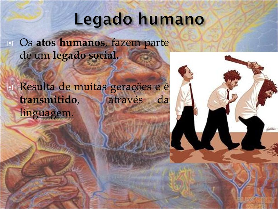 Legado humano Os atos humanos, fazem parte de um legado social.