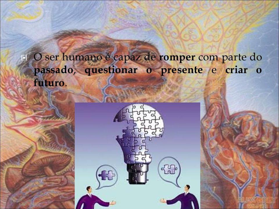 O ser humano é capaz de romper com parte do passado, questionar o presente e criar o futuro.
