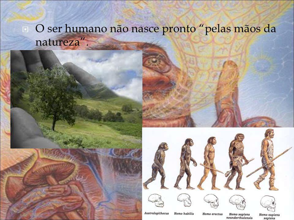 O ser humano não nasce pronto pelas mãos da natureza .