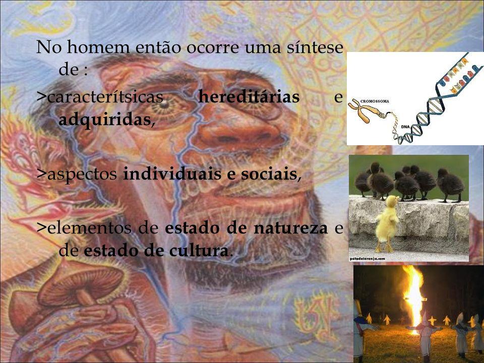 No homem então ocorre uma síntese de : >caracterítsicas hereditárias e adquiridas, >aspectos individuais e sociais, >elementos de estado de natureza e de estado de cultura.