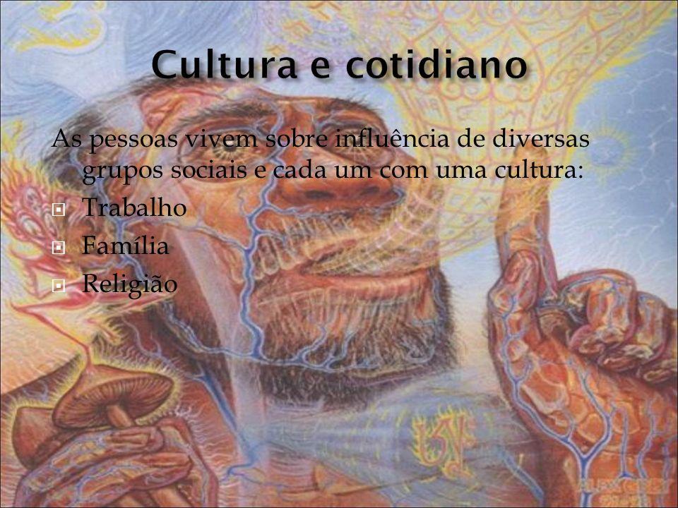 Cultura e cotidiano As pessoas vivem sobre influência de diversas grupos sociais e cada um com uma cultura: