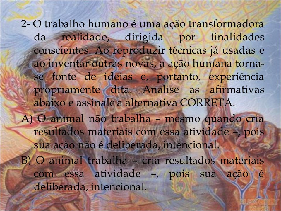 2- O trabalho humano é uma ação transformadora da realidade, dirigida por finalidades conscientes.