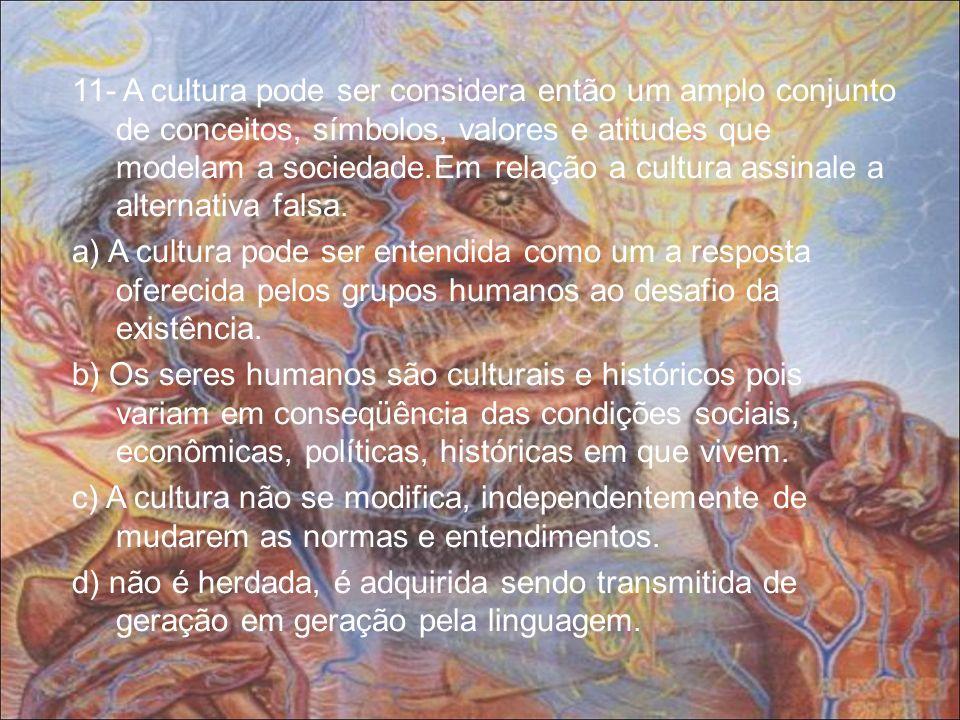 11- A cultura pode ser considera então um amplo conjunto de conceitos, símbolos, valores e atitudes que modelam a sociedade.Em relação a cultura assinale a alternativa falsa.