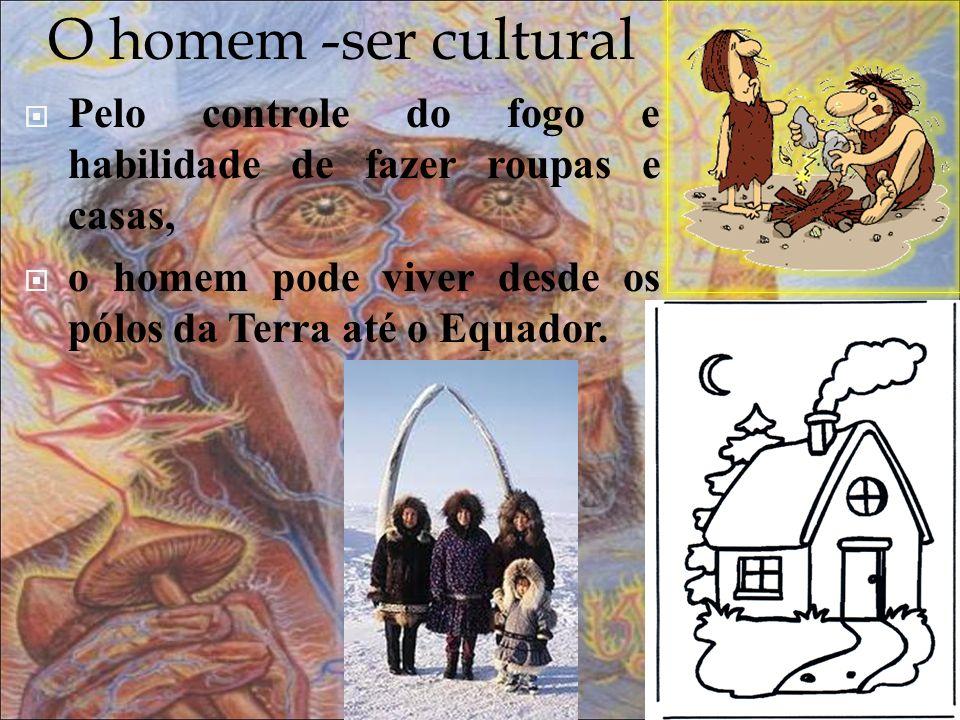 O homem -ser cultural Pelo controle do fogo e habilidade de fazer roupas e casas, o homem pode viver desde os pólos da Terra até o Equador.