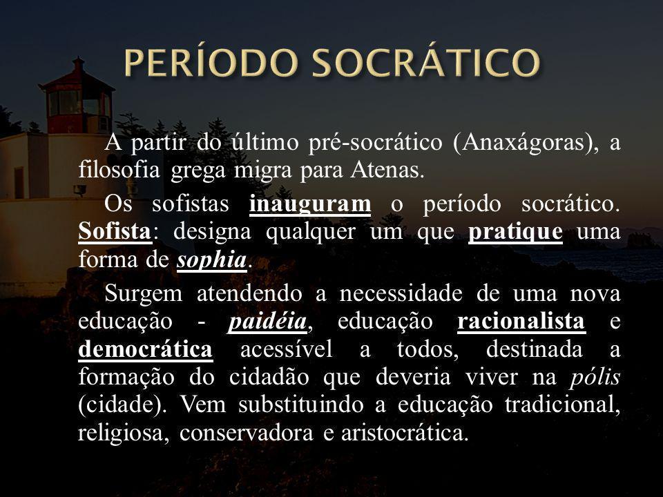 PERÍODO SOCRÁTICO A partir do último pré-socrático (Anaxágoras), a filosofia grega migra para Atenas.