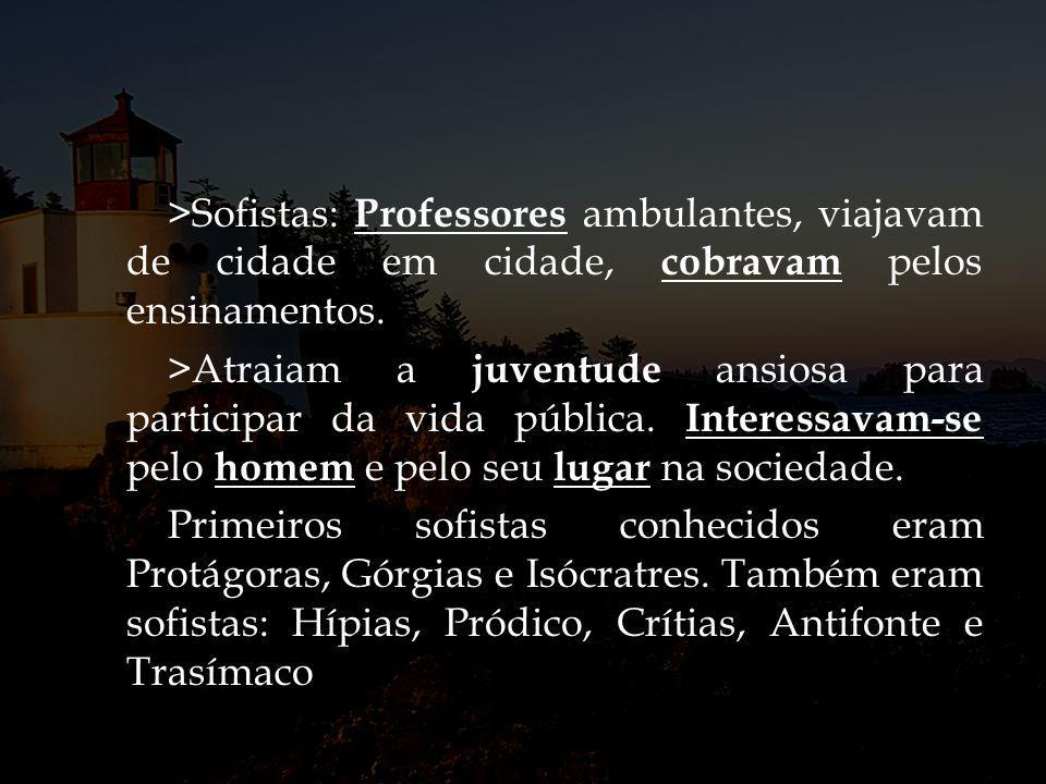 >Sofistas: Professores ambulantes, viajavam de cidade em cidade, cobravam pelos ensinamentos.