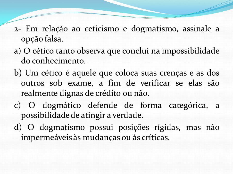 2- Em relação ao ceticismo e dogmatismo, assinale a opção falsa.