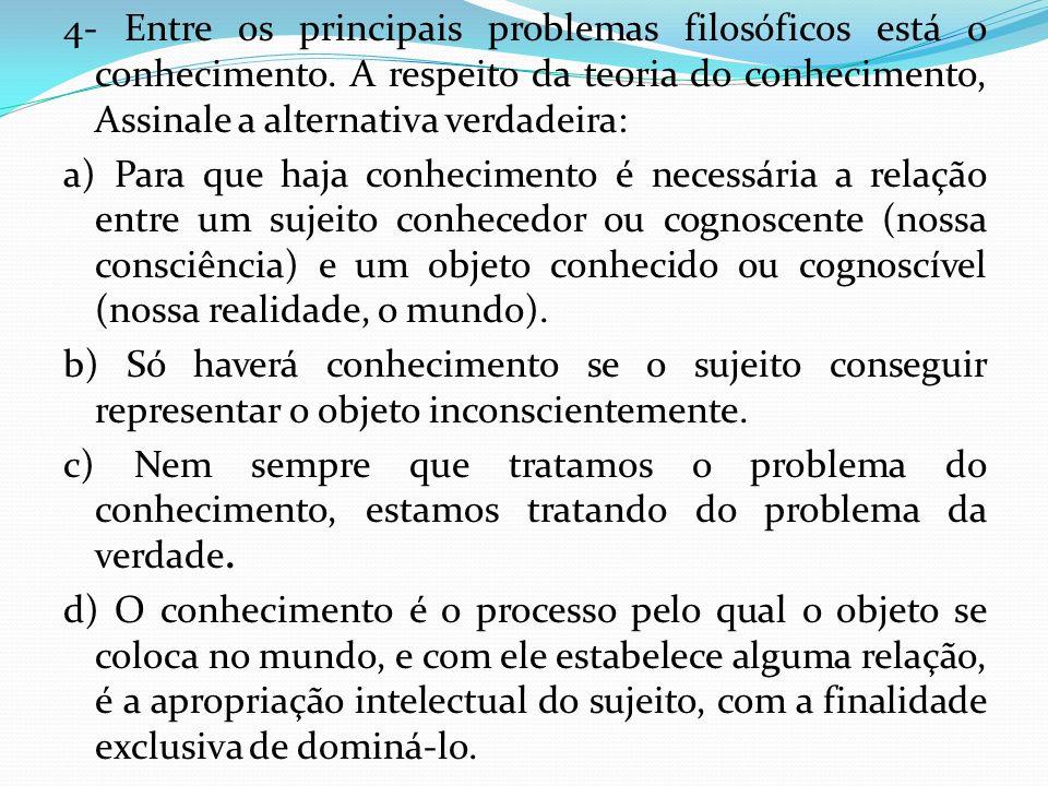 4- Entre os principais problemas filosóficos está o conhecimento