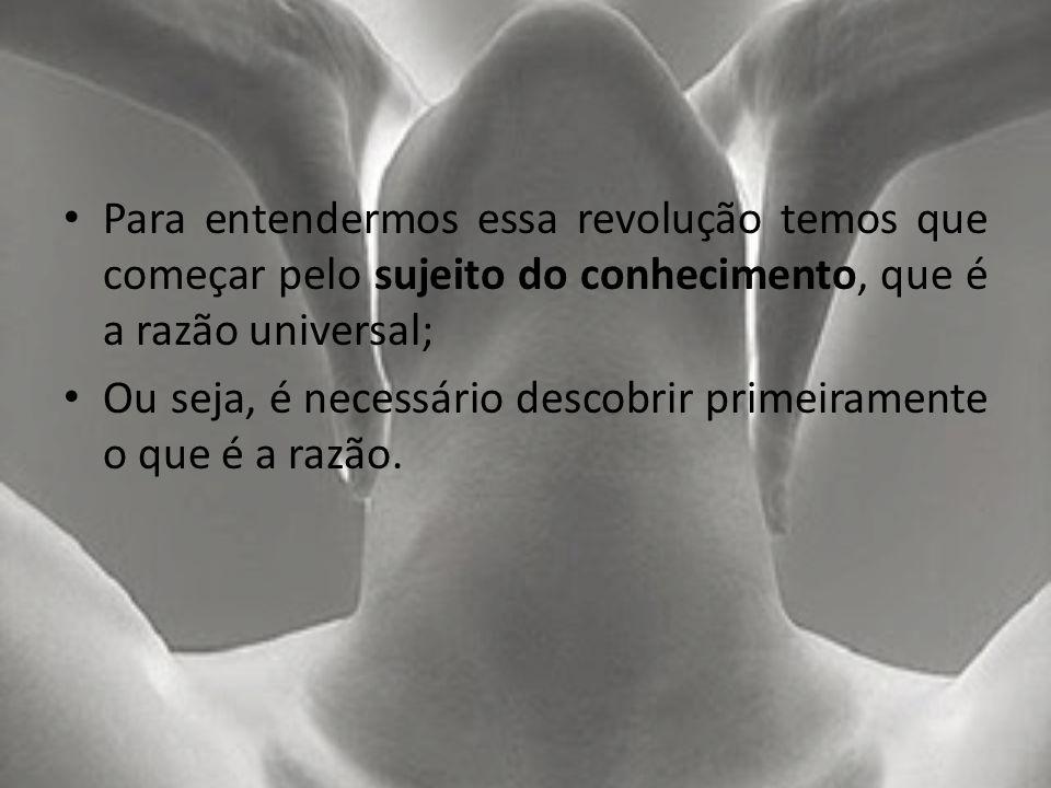 Para entendermos essa revolução temos que começar pelo sujeito do conhecimento, que é a razão universal;