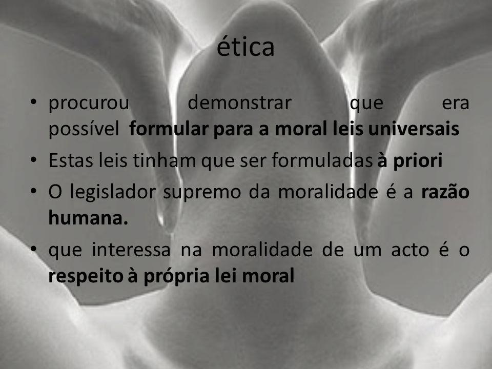 ética procurou demonstrar que era possível formular para a moral leis universais. Estas leis tinham que ser formuladas à priori.