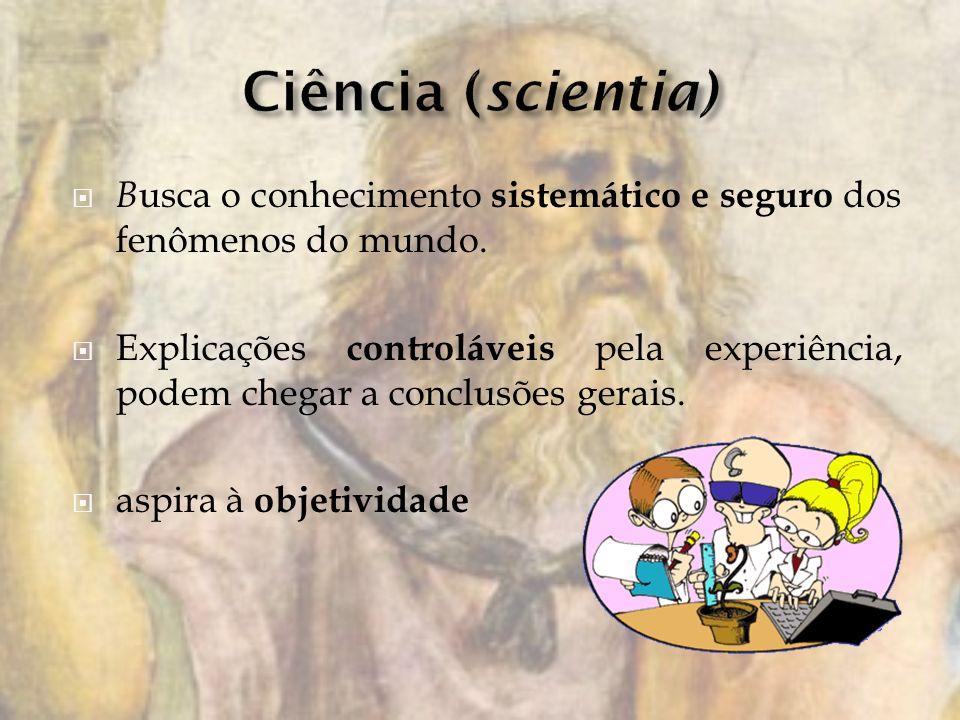Ciência (scientia) Busca o conhecimento sistemático e seguro dos fenômenos do mundo.