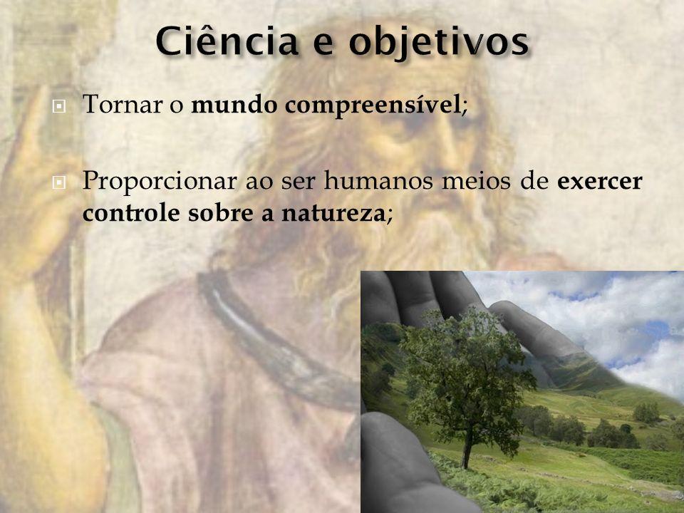 Ciência e objetivos Tornar o mundo compreensível;