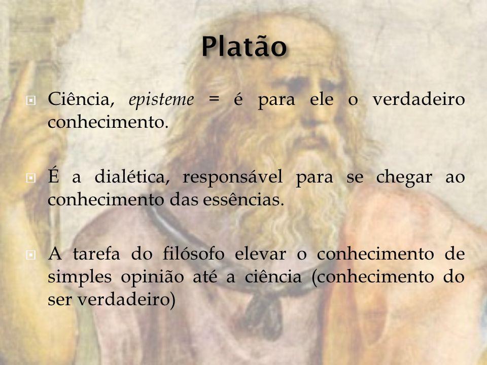Platão Ciência, episteme = é para ele o verdadeiro conhecimento.