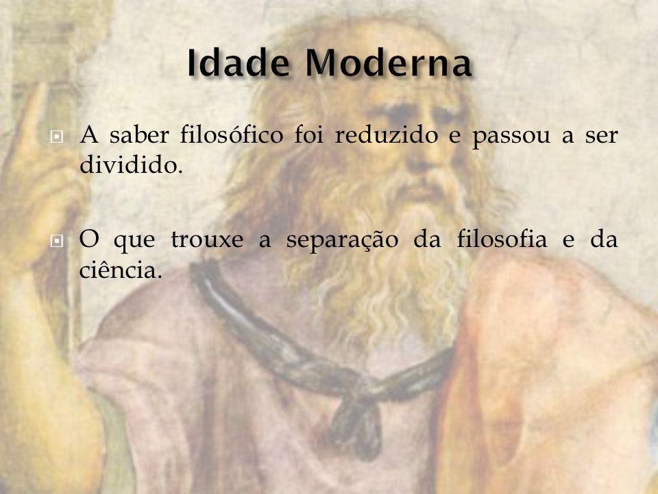 Idade Moderna A saber filosófico foi reduzido e passou a ser dividido.
