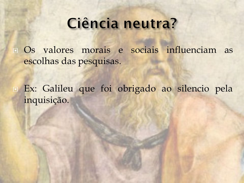 Ciência neutra. Os valores morais e sociais influenciam as escolhas das pesquisas.