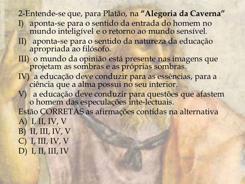 2-Entende-se que, para Platão, na Alegoria da Caverna I) aponta-se para o sentido da entrada do homem no mundo inteligível e o retorno ao mundo sensível.