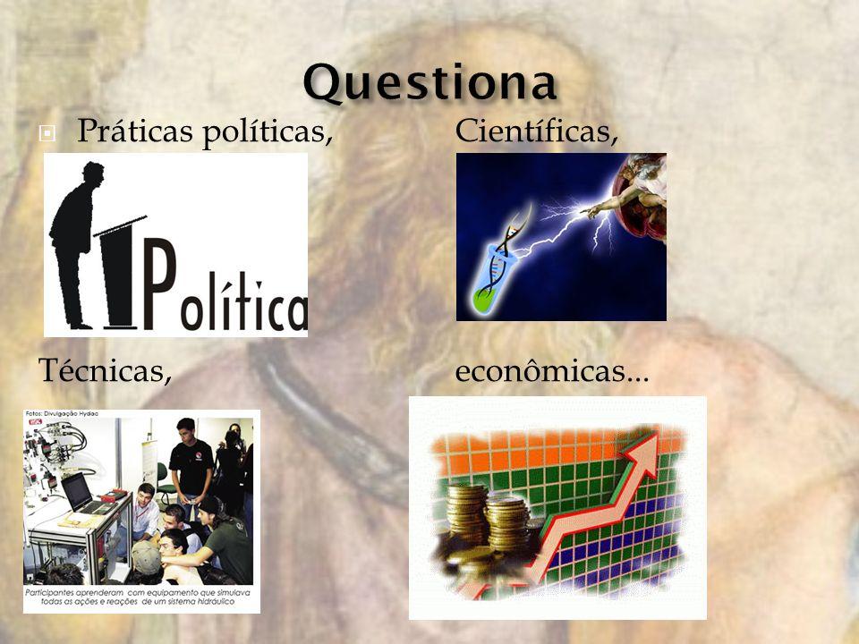 Questiona Práticas políticas, Científicas, Técnicas, econômicas...