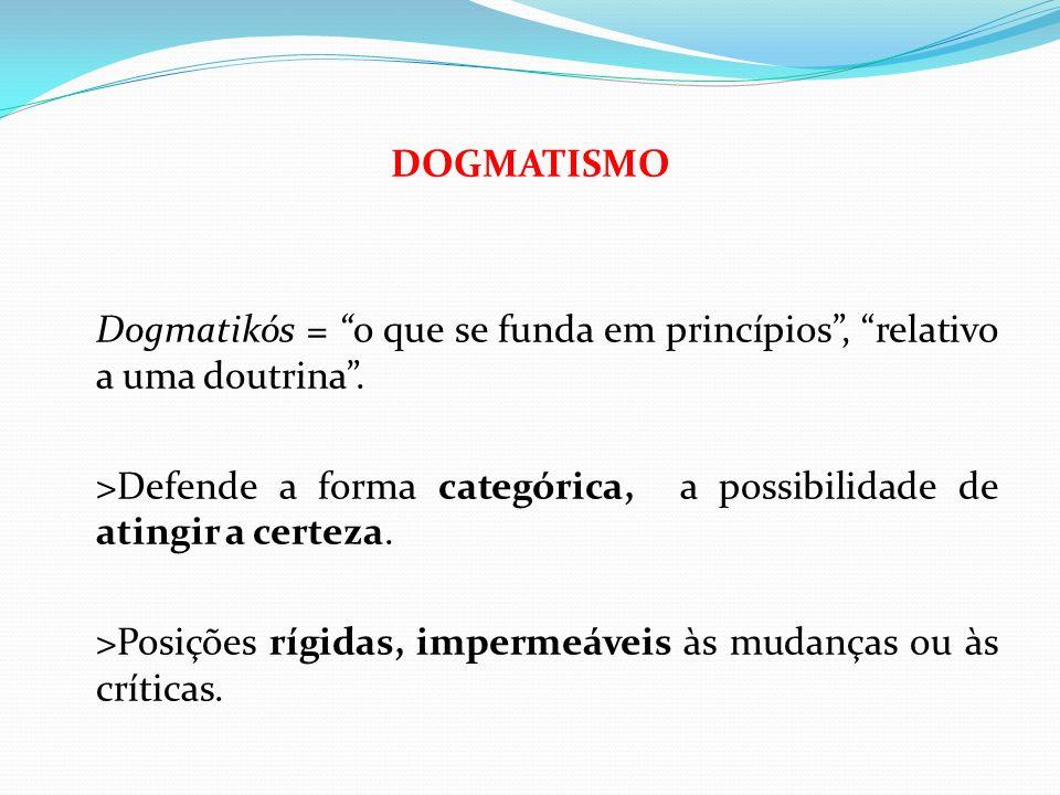 DOGMATISMO Dogmatikós = o que se funda em princípios , relativo a uma doutrina .