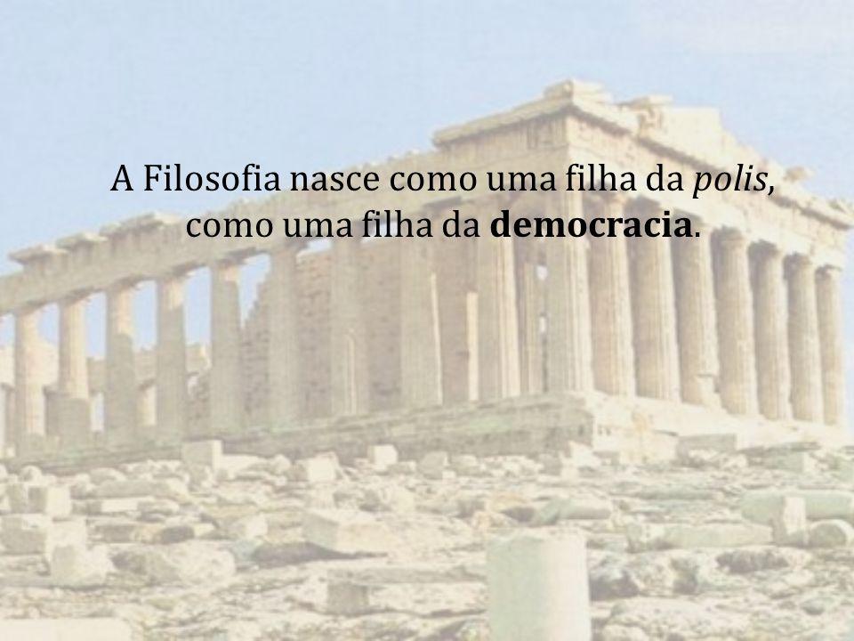 A Filosofia nasce como uma filha da polis, como uma filha da democracia.