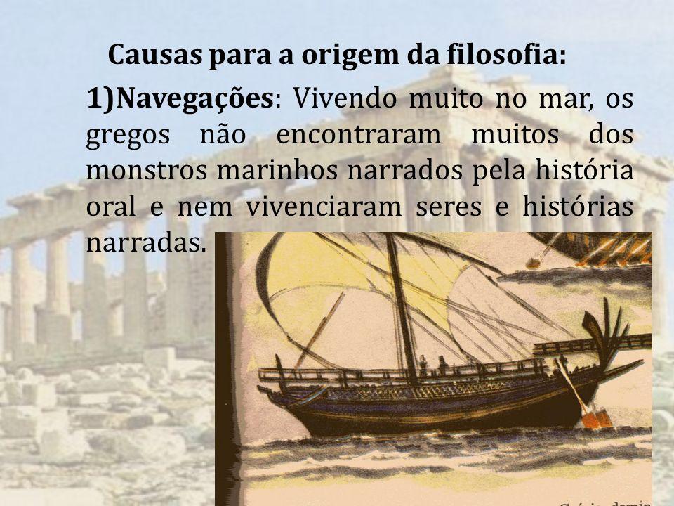 Causas para a origem da filosofia: 1)Navegações: Vivendo muito no mar, os gregos não encontraram muitos dos monstros marinhos narrados pela história oral e nem vivenciaram seres e histórias narradas.