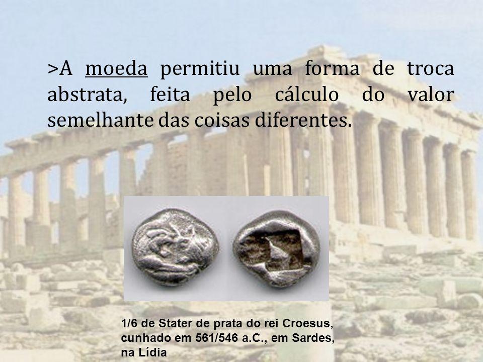 >A moeda permitiu uma forma de troca abstrata, feita pelo cálculo do valor semelhante das coisas diferentes.