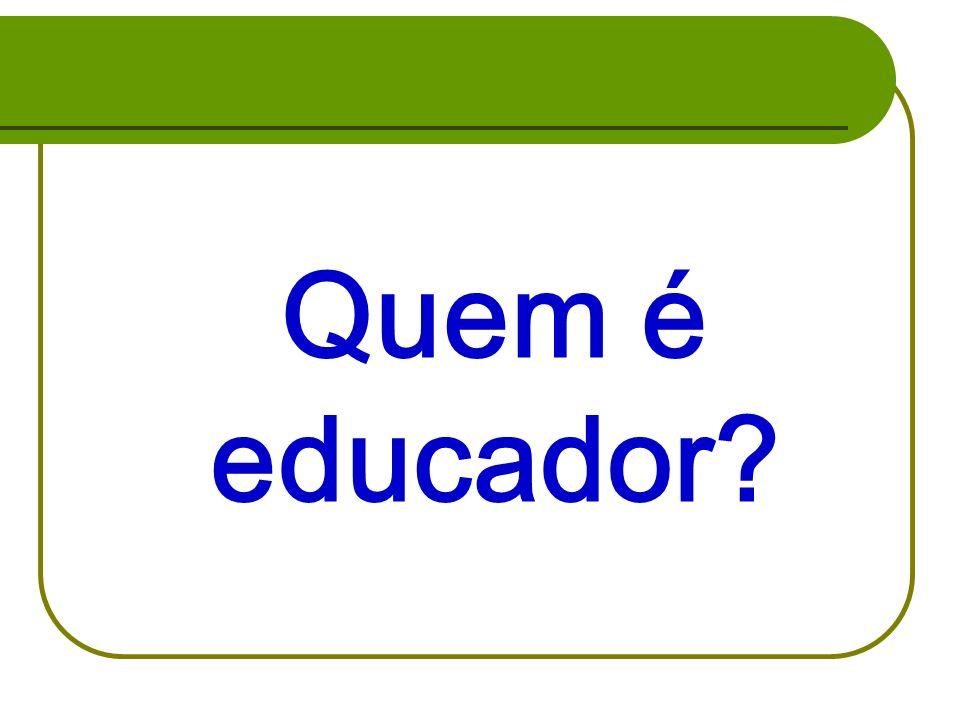 Quem é educador Significados de educação: elementos ideológicos, legais, culturais, religiosos, dominantes no ambiente sociocultural.