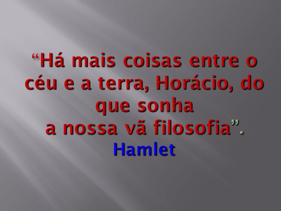 Há mais coisas entre o céu e a terra, Horácio, do que sonha a nossa vã filosofia . Hamlet