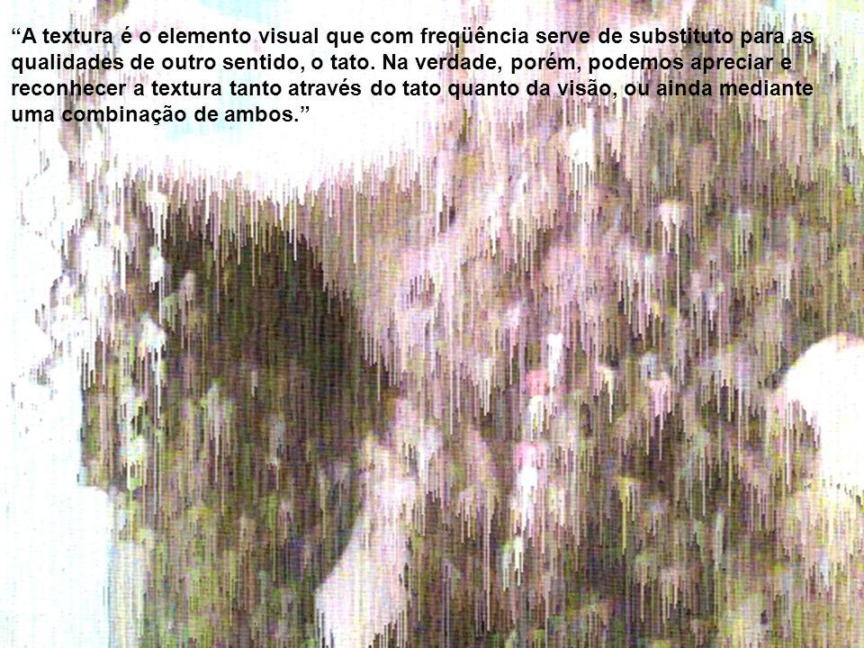 A textura é o elemento visual que com freqüência serve de substituto para as qualidades de outro sentido, o tato.
