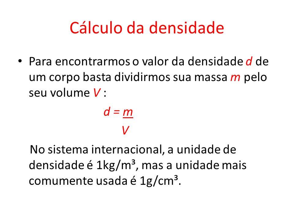 Cálculo da densidade Para encontrarmos o valor da densidade d de um corpo basta dividirmos sua massa m pelo seu volume V :