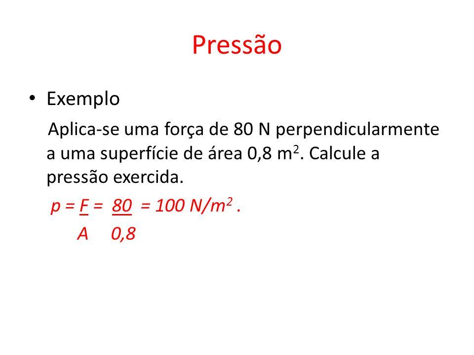 Pressão Exemplo. Aplica-se uma força de 80 N perpendicularmente a uma superfície de área 0,8 m2. Calcule a pressão exercida.