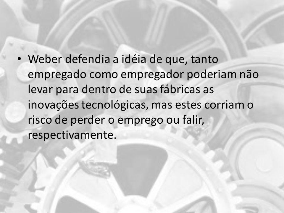Weber defendia a idéia de que, tanto empregado como empregador poderiam não levar para dentro de suas fábricas as inovações tecnológicas, mas estes corriam o risco de perder o emprego ou falir, respectivamente.