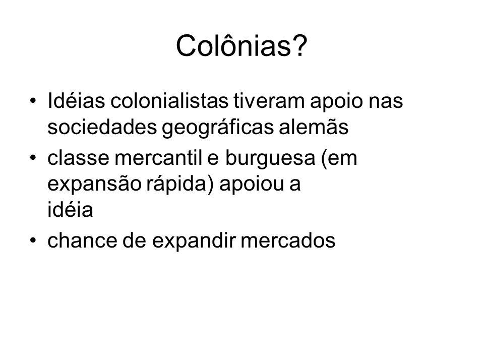 Colônias Idéias colonialistas tiveram apoio nas sociedades geográficas alemãs. classe mercantil e burguesa (em expansão rápida) apoiou a idéia.