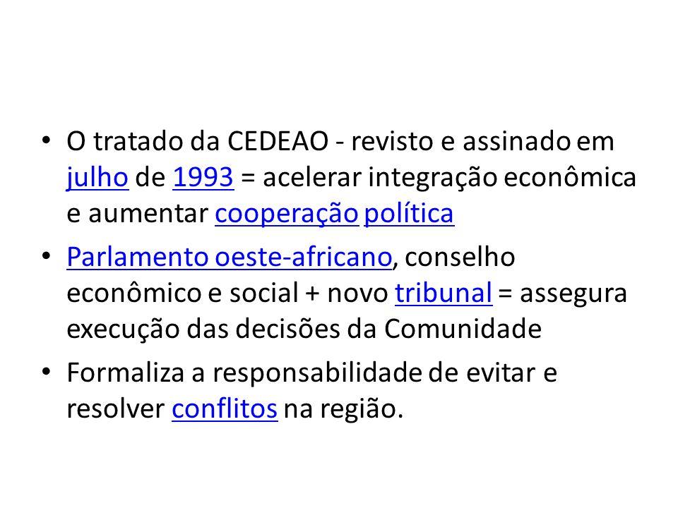 O tratado da CEDEAO - revisto e assinado em julho de 1993 = acelerar integração econômica e aumentar cooperação política