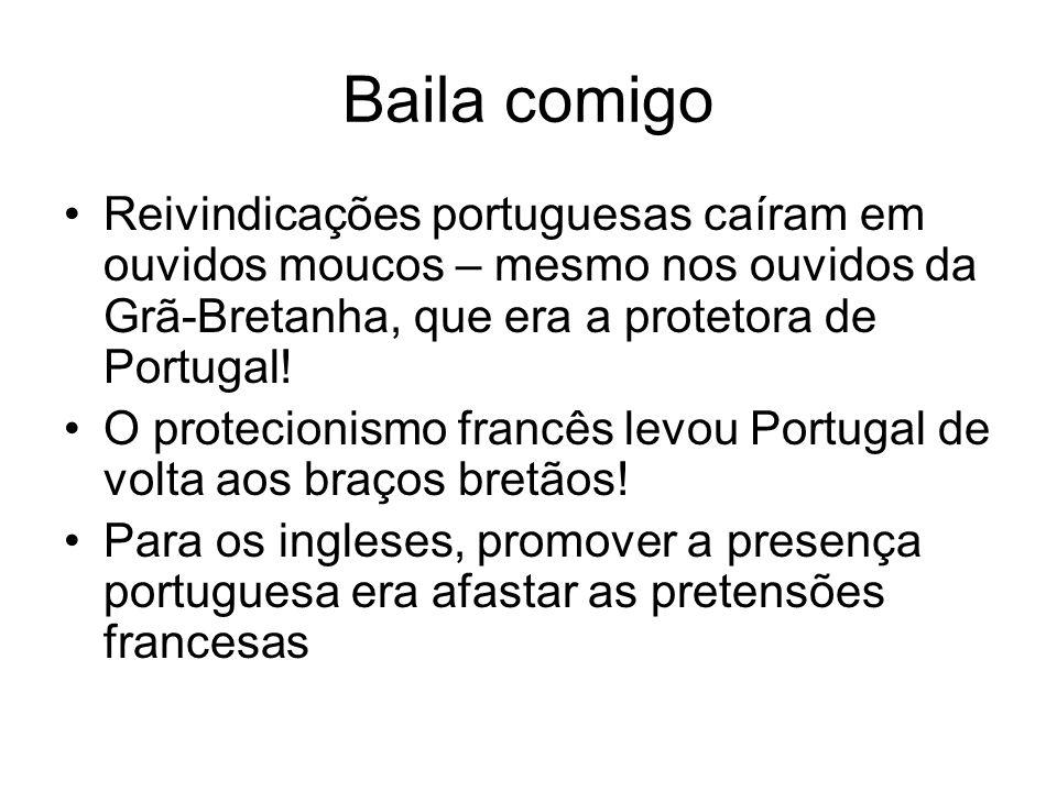 Baila comigo Reivindicações portuguesas caíram em ouvidos moucos – mesmo nos ouvidos da Grã-Bretanha, que era a protetora de Portugal!