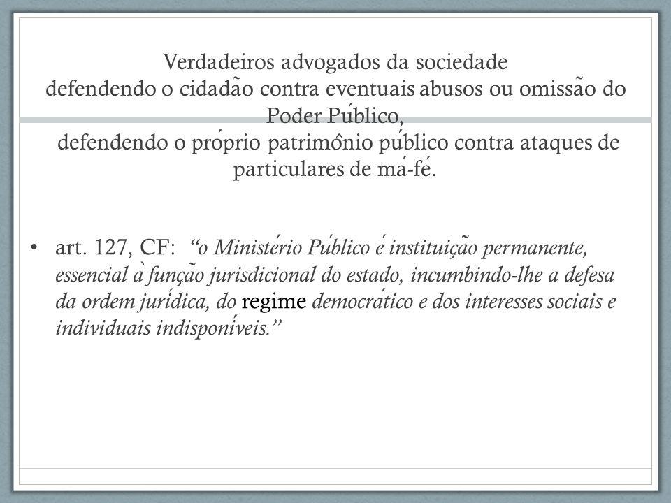 Verdadeiros advogados da sociedade defendendo o cidadão contra eventuais abusos ou omissão do Poder Público, defendendo o próprio patrimônio público contra ataques de particulares de má-fé.