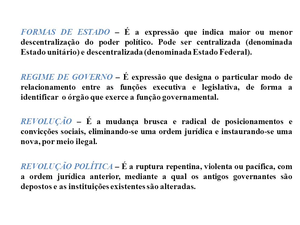 FORMAS DE ESTADO – É a expressão que indica maior ou menor descentralização do poder político. Pode ser centralizada (denominada Estado unitário) e descentralizada (denominada Estado Federal).