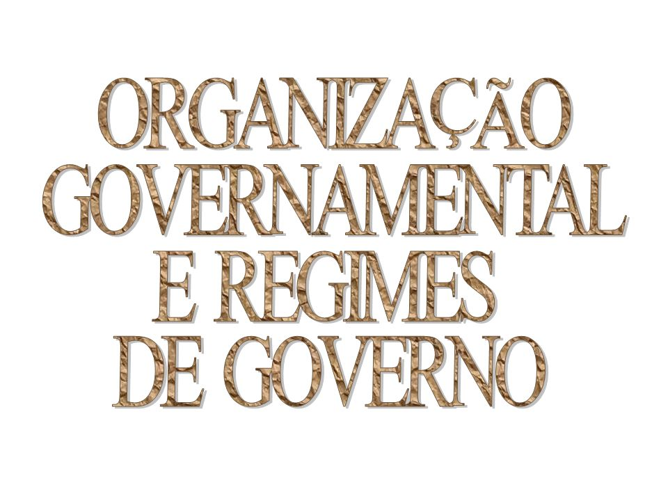 ORGANIZAÇÃO GOVERNAMENTAL E REGIMES DE GOVERNO