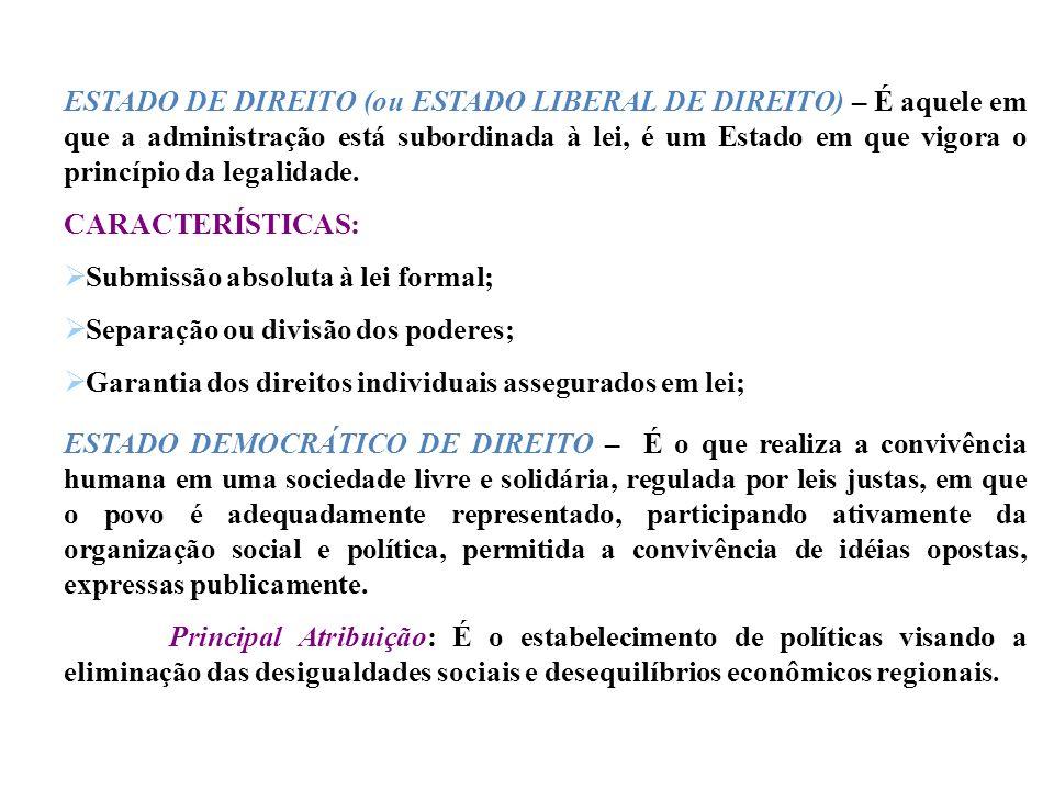 ESTADO DE DIREITO (ou ESTADO LIBERAL DE DIREITO) – É aquele em que a administração está subordinada à lei, é um Estado em que vigora o princípio da legalidade.