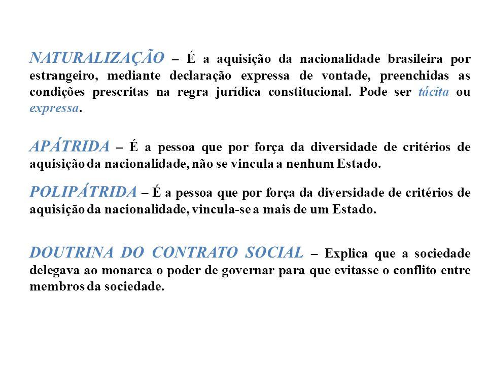 NATURALIZAÇÃO – É a aquisição da nacionalidade brasileira por estrangeiro, mediante declaração expressa de vontade, preenchidas as condições prescritas na regra jurídica constitucional. Pode ser tácita ou expressa.