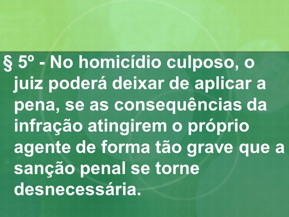 § 5º - No homicídio culposo, o juiz poderá deixar de aplicar a pena, se as consequências da infração atingirem o próprio agente de forma tão grave que a sanção penal se torne desnecessária.